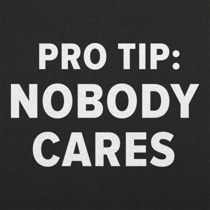 Pro Tip: Nobody Cares